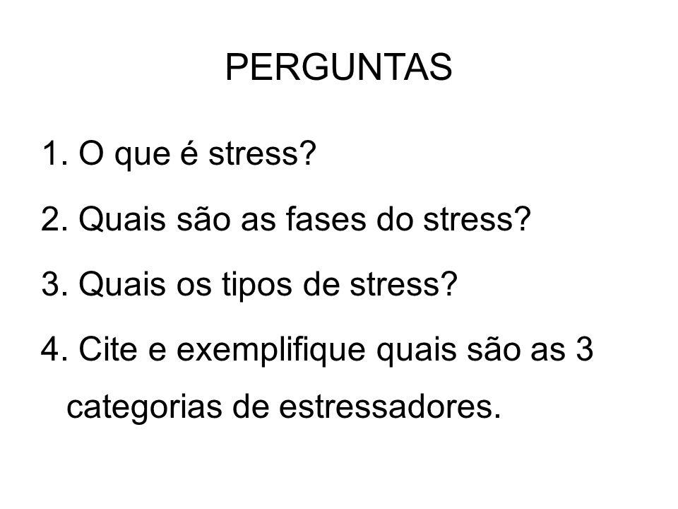 PERGUNTAS 1. O que é stress 2. Quais são as fases do stress