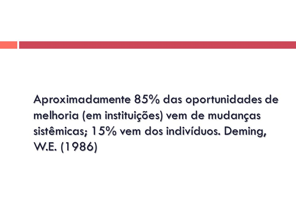 Aproximadamente 85% das oportunidades de melhoria (em instituições) vem de mudanças sistêmicas; 15% vem dos indivíduos.