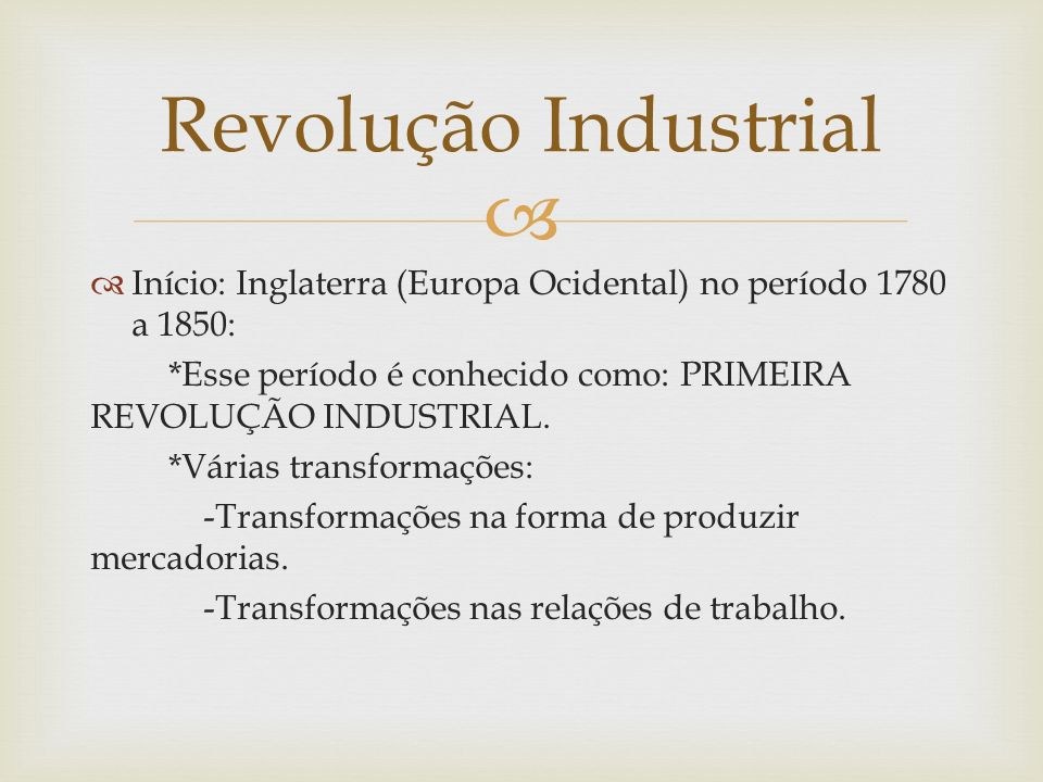 Revolução Industrial Início: Inglaterra (Europa Ocidental) no período 1780 a 1850: *Esse período é conhecido como: PRIMEIRA REVOLUÇÃO INDUSTRIAL.