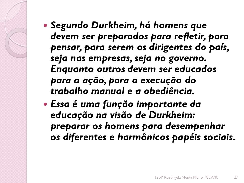 Segundo Durkheim, há homens que devem ser preparados para refletir, para pensar, para serem os dirigentes do país, seja nas empresas, seja no governo. Enquanto outros devem ser educados para a ação, para a execução do trabalho manual e a obediência.