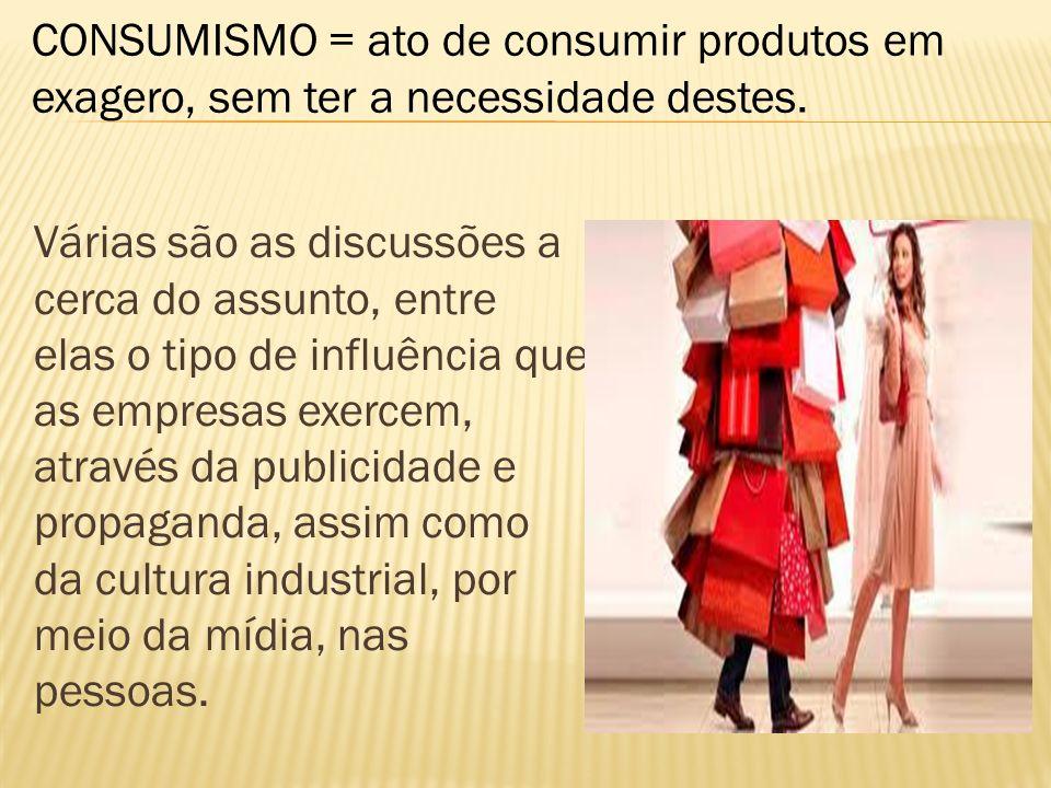 CONSUMISMO = ato de consumir produtos em exagero, sem ter a necessidade destes.