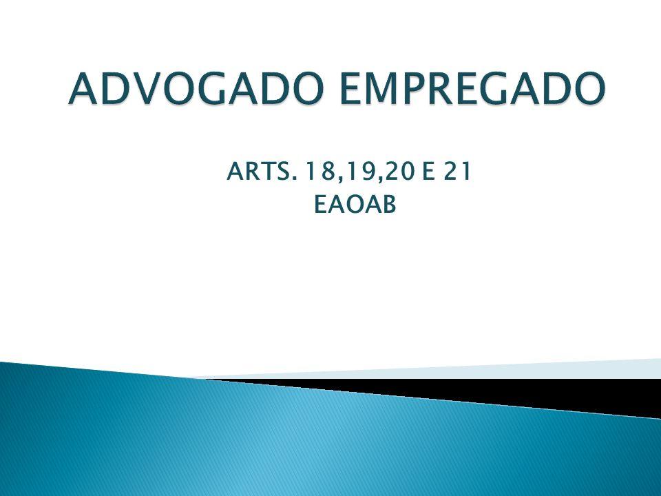 ADVOGADO EMPREGADO ARTS. 18,19,20 E 21 EAOAB