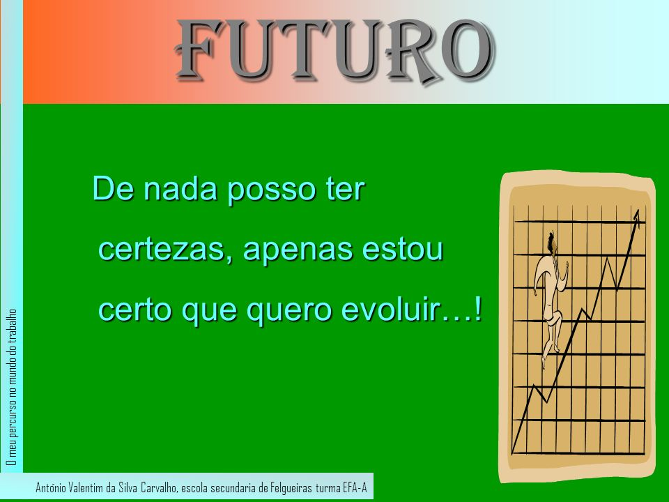 futuro De nada posso ter certezas, apenas estou certo que quero evoluir…! O meu percurso no mundo do trabalho.