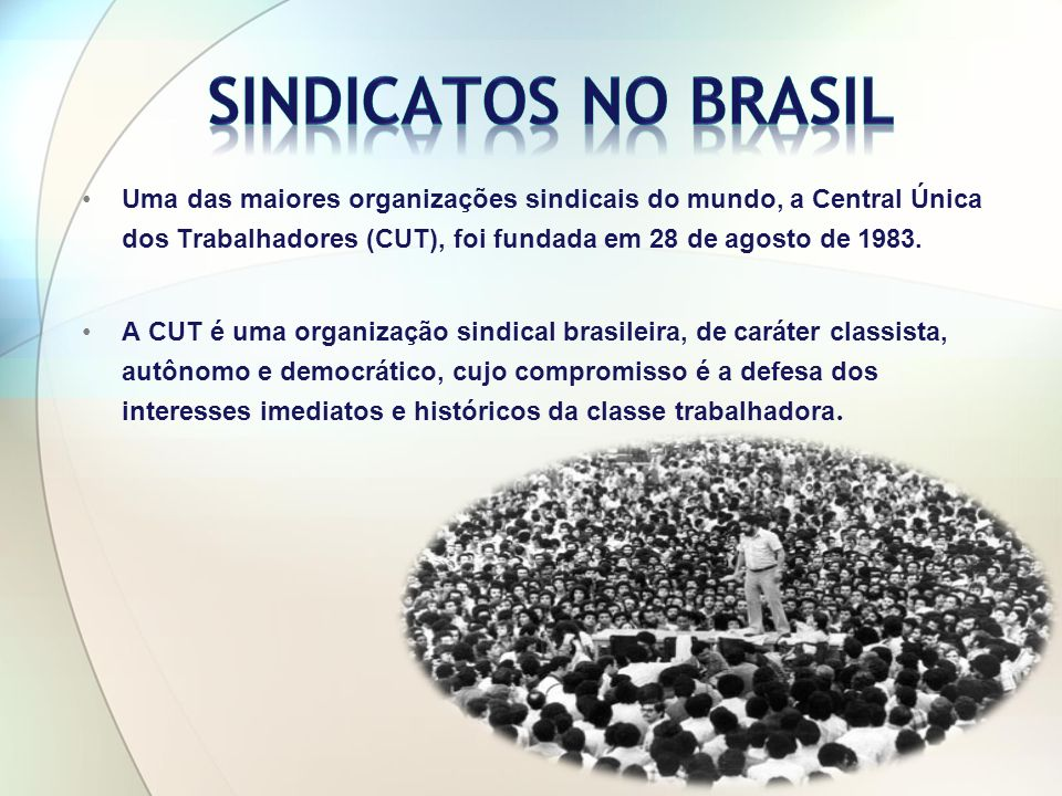 Sindicatos no Brasil Uma das maiores organizações sindicais do mundo, a Central Única dos Trabalhadores (CUT), foi fundada em 28 de agosto de 1983.