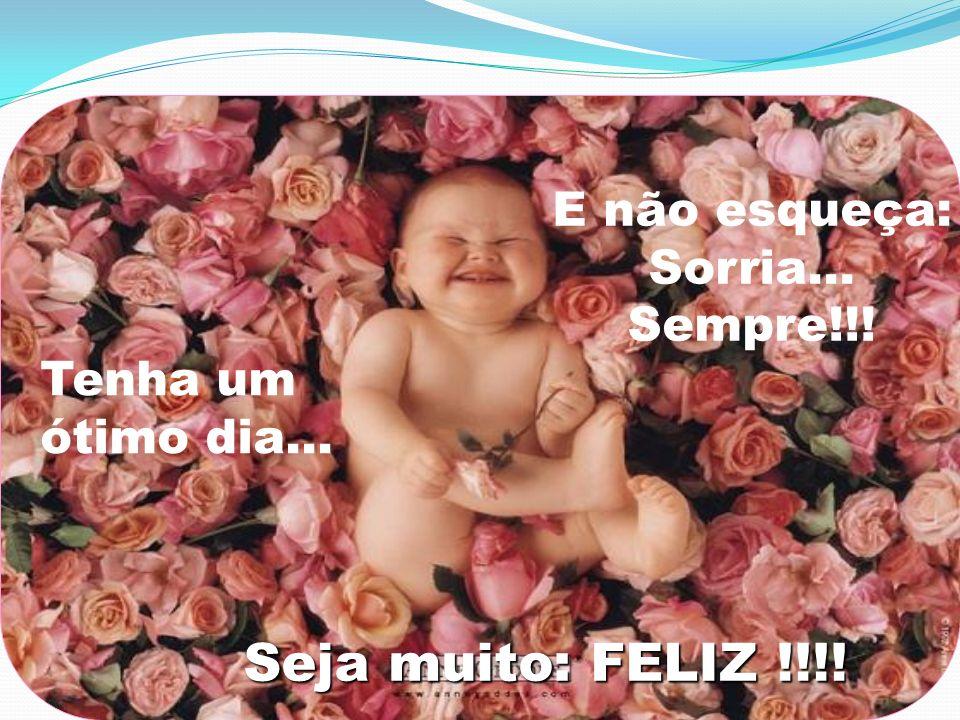 Seja muito: FELIZ !!!! E não esqueça: Sorria... Tenha um Sempre!!!