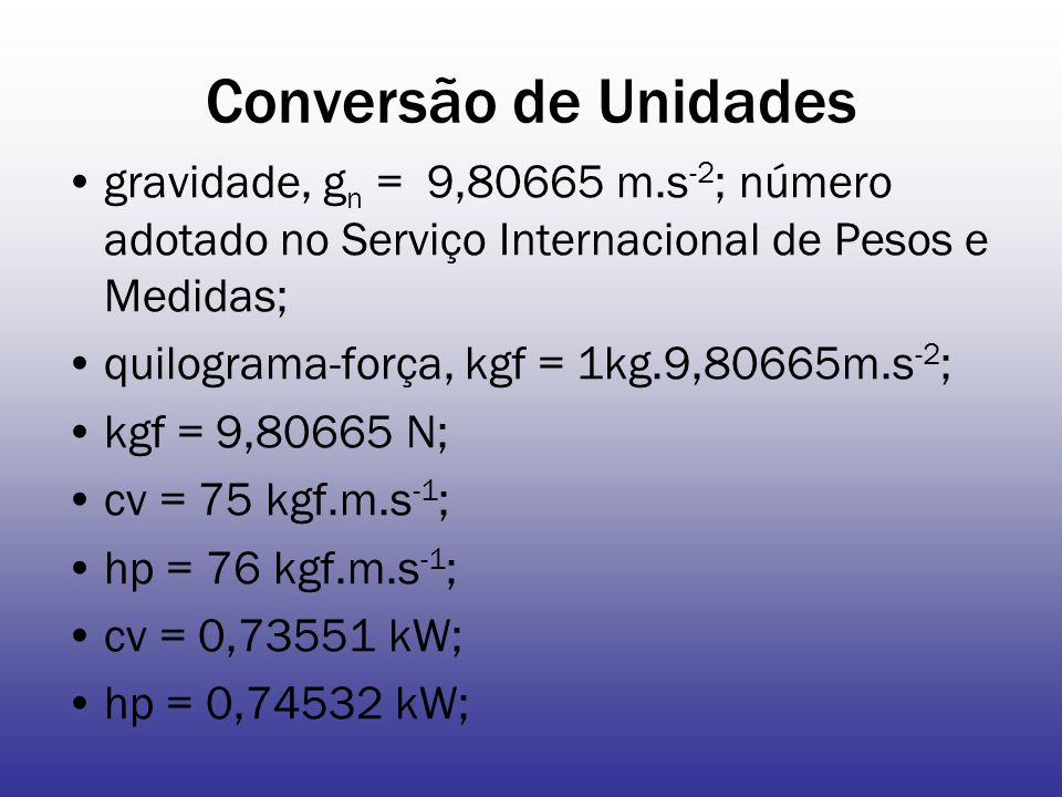 Conversão de Unidades gravidade, gn = 9,80665 m.s-2; número adotado no Serviço Internacional de Pesos e Medidas;