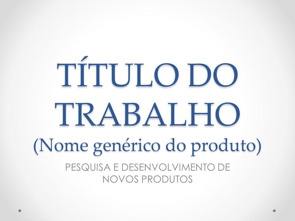 TÍTULO DO TRABALHO (Nome genérico do produto)