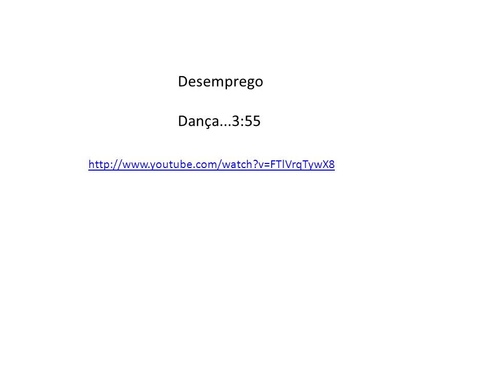 Desemprego Dança...3:55 http://www.youtube.com/watch v=FTlVrqTywX8