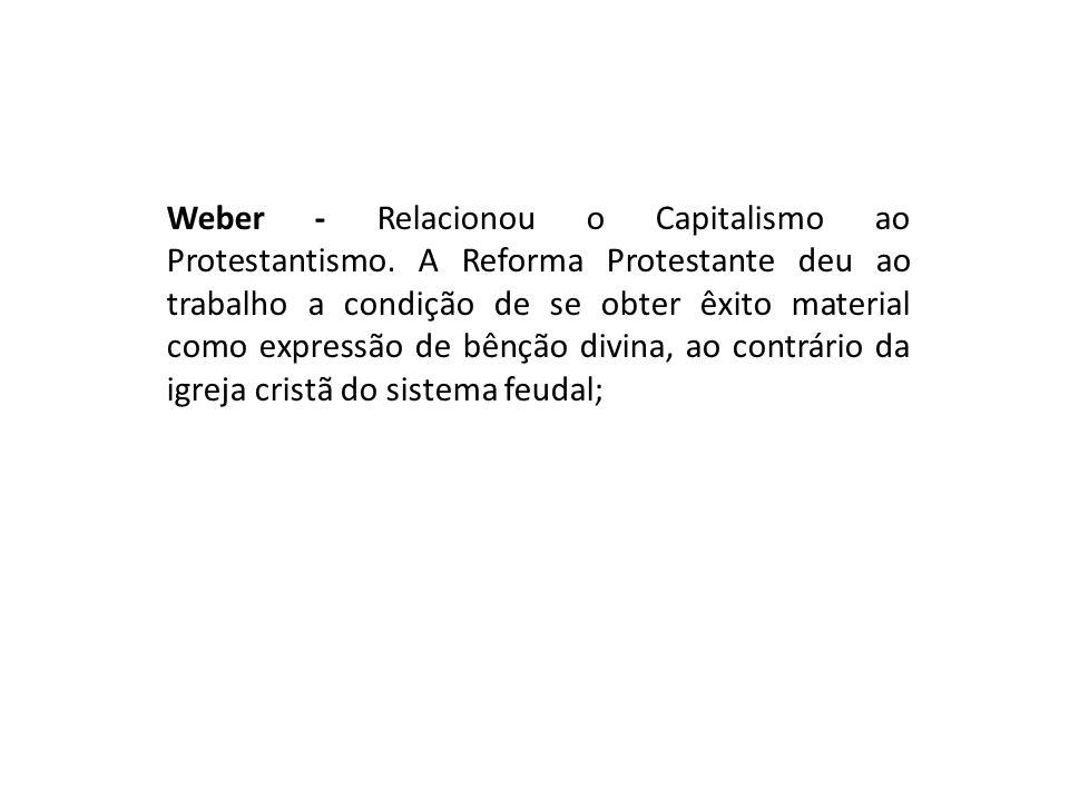 Weber - Relacionou o Capitalismo ao Protestantismo