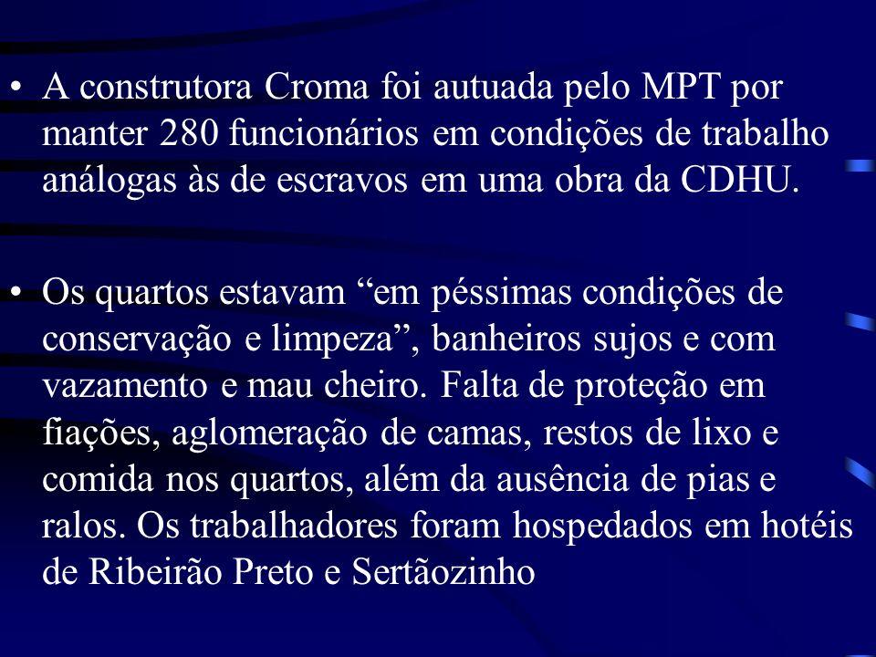 A construtora Croma foi autuada pelo MPT por manter 280 funcionários em condições de trabalho análogas às de escravos em uma obra da CDHU.