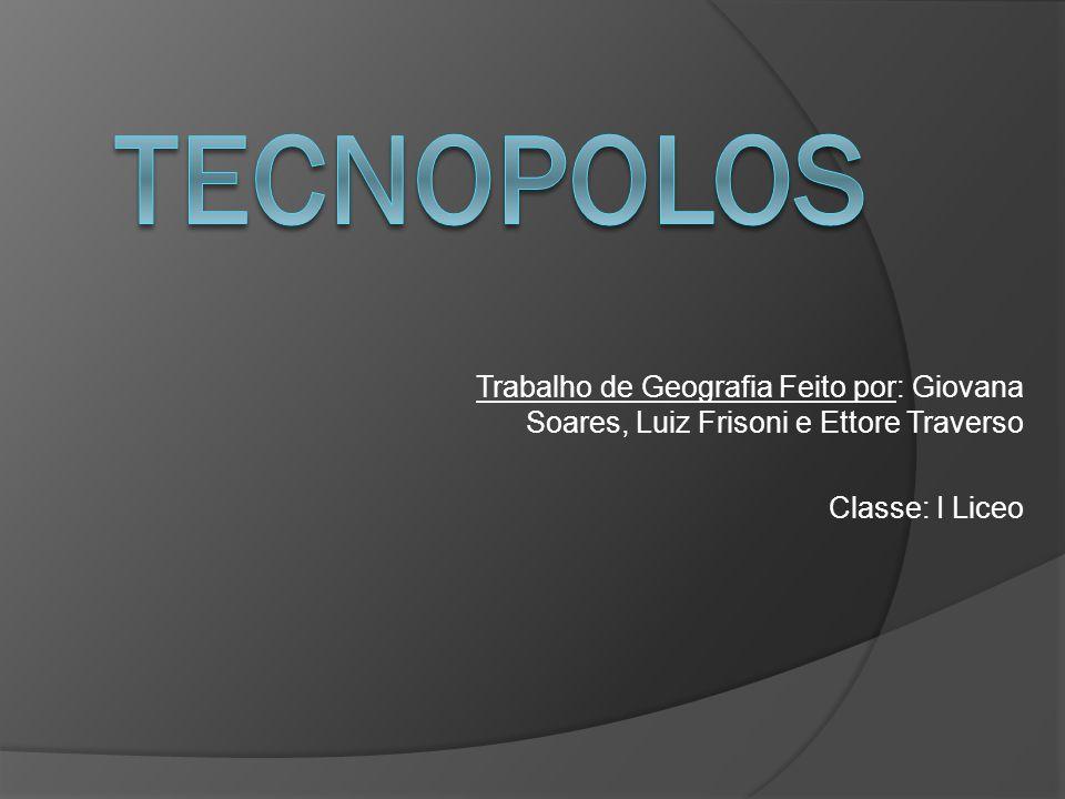 tecnopolos Trabalho de Geografia Feito por: Giovana Soares, Luiz Frisoni e Ettore Traverso.