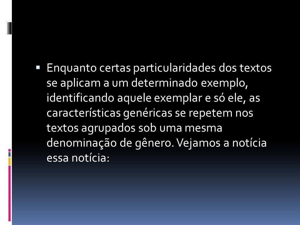 Enquanto certas particularidades dos textos se aplicam a um determinado exemplo, identificando aquele exemplar e só ele, as características genéricas se repetem nos textos agrupados sob uma mesma denominação de gênero.