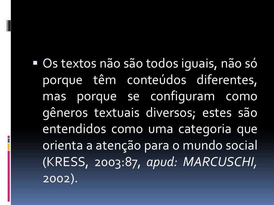 Os textos não são todos iguais, não só porque têm conteúdos diferentes, mas porque se configuram como gêneros textuais diversos; estes são entendidos como uma categoria que orienta a atenção para o mundo social (KRESS, 2003:87, apud: MARCUSCHI, 2002).