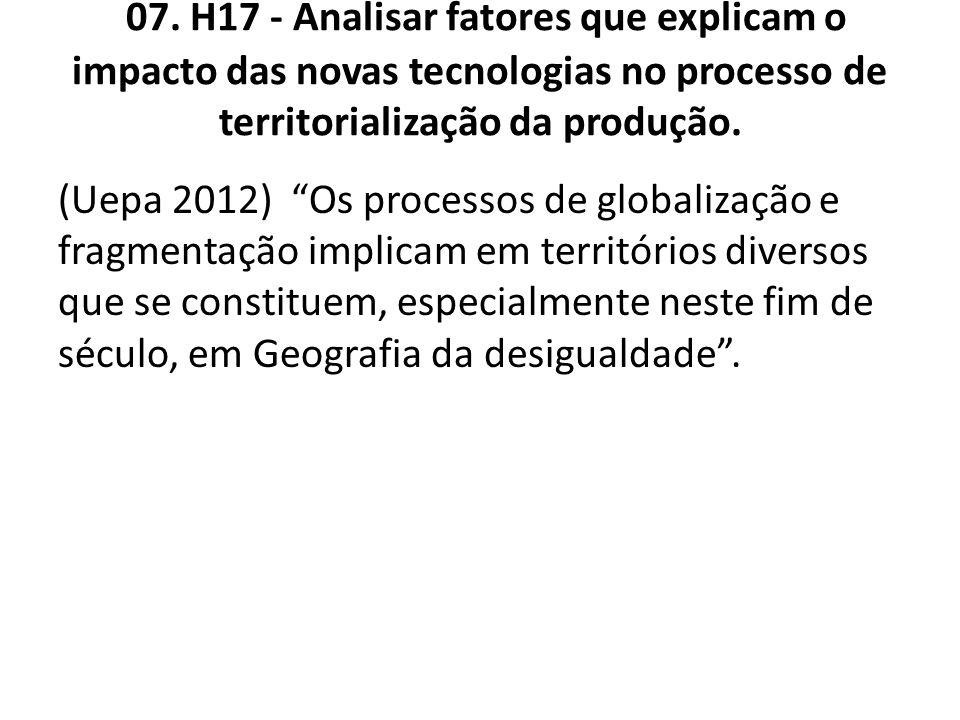 07. H17 - Analisar fatores que explicam o impacto das novas tecnologias no processo de territorialização da produção.