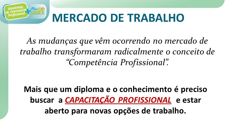 MERCADO DE TRABALHO As mudanças que vêm ocorrendo no mercado de trabalho transformaram radicalmente o conceito de Competência Profissional .