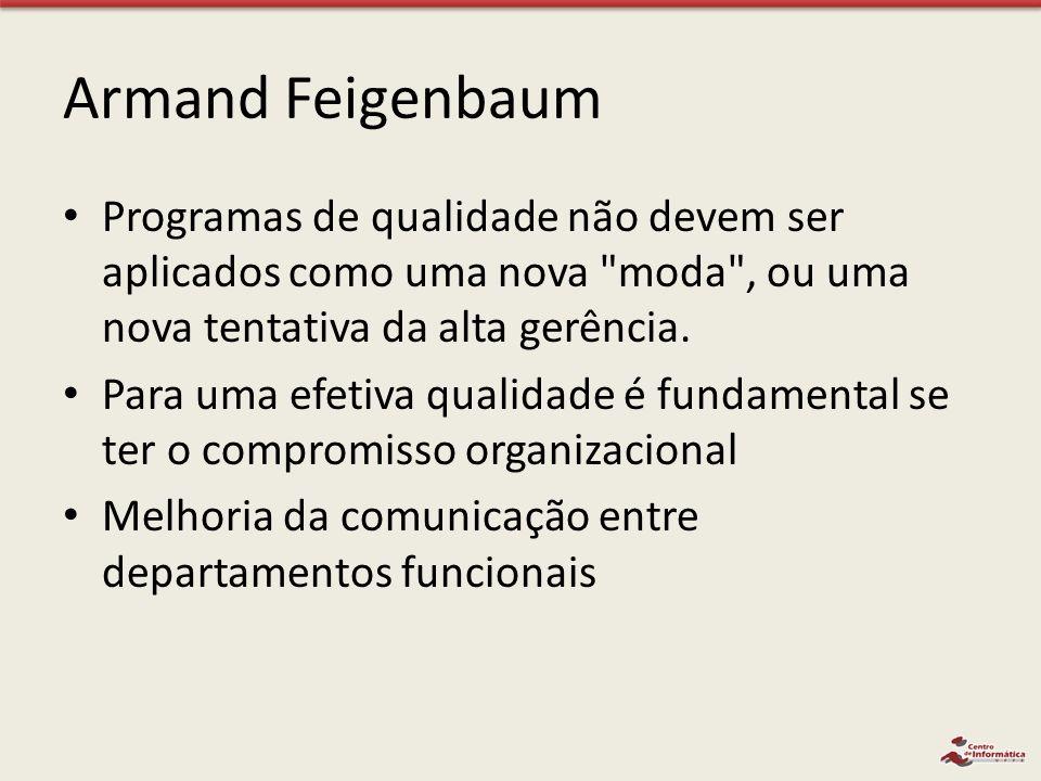 Armand Feigenbaum Programas de qualidade não devem ser aplicados como uma nova moda , ou uma nova tentativa da alta gerência.