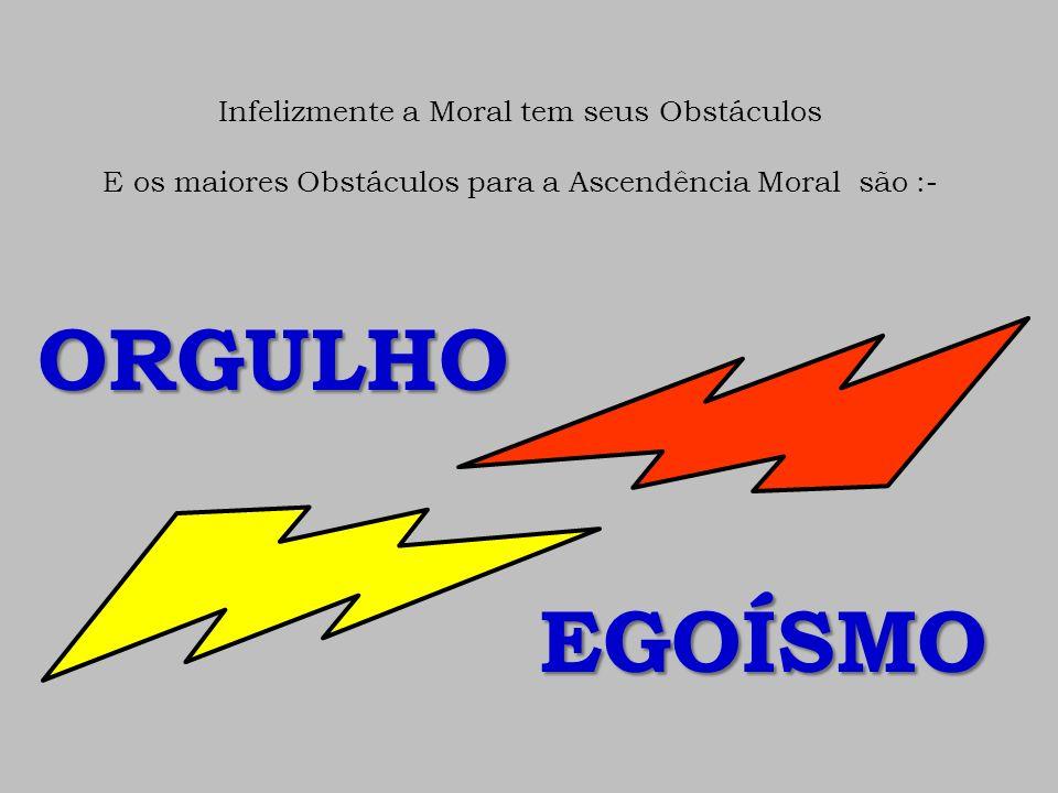 ORGULHO EGOÍSMO Infelizmente a Moral tem seus Obstáculos