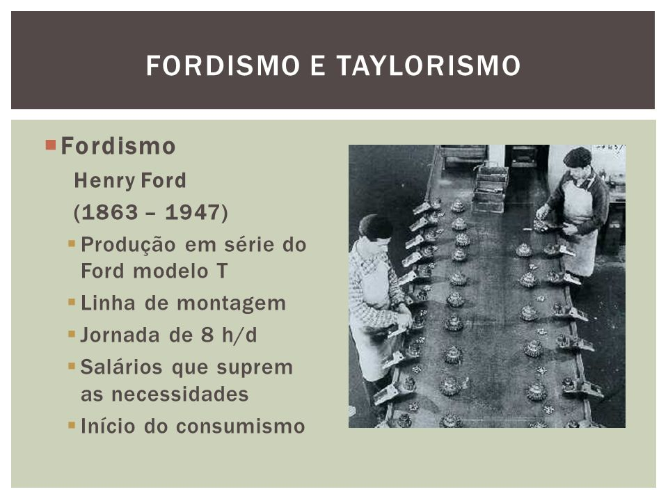 Fordismo e Taylorismo Fordismo Henry Ford (1863 – 1947)