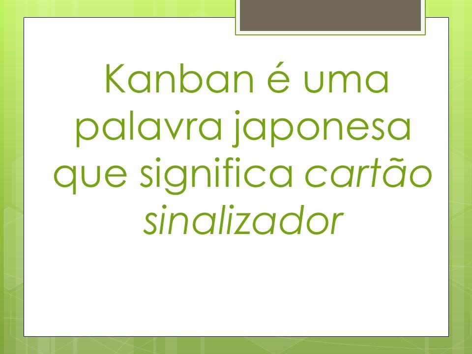 Kanban é uma palavra japonesa que significa cartão sinalizador