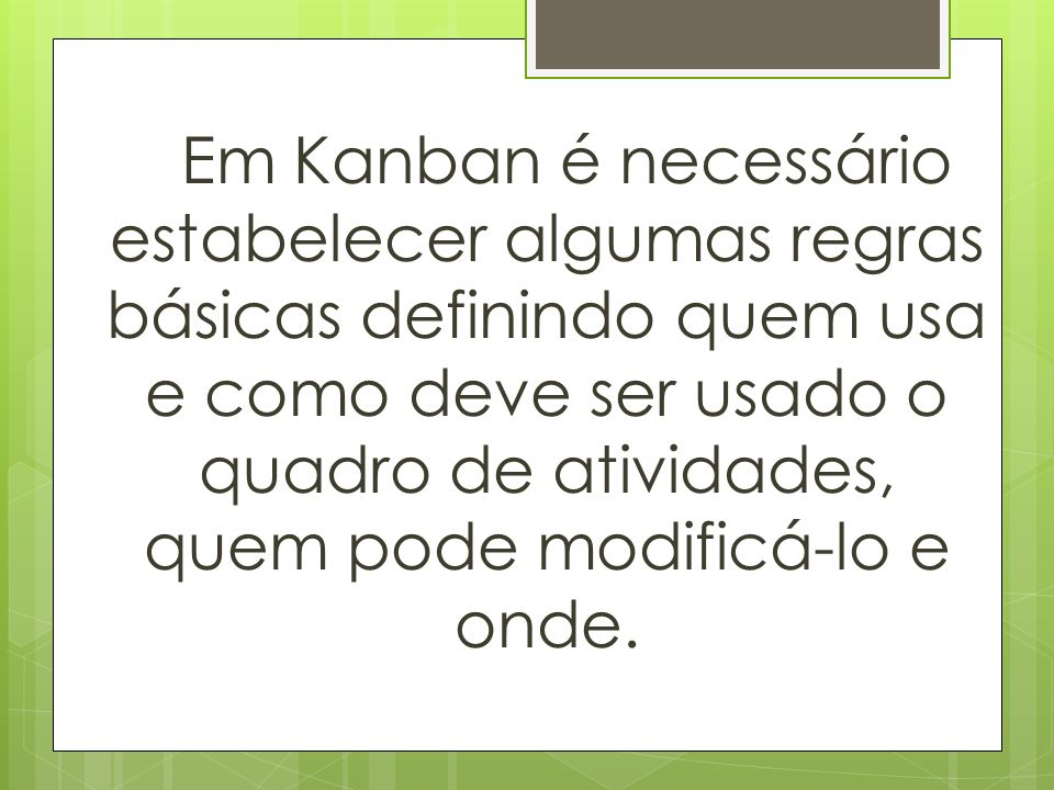 Em Kanban é necessário estabelecer algumas regras básicas definindo quem usa e como deve ser usado o quadro de atividades, quem pode modificá-lo e onde.