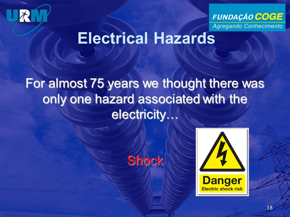 Electrical Hazards For almost 75 years we thought there was only one hazard associated with the electricity… Shock.