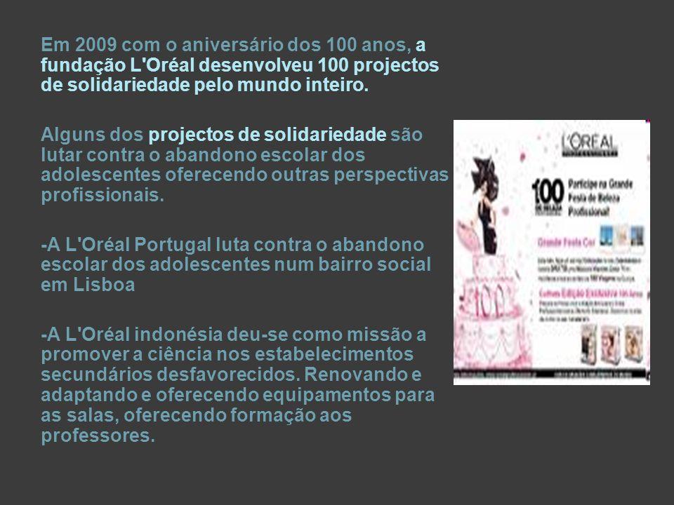 Em 2009 com o aniversário dos 100 anos, a fundação L Oréal desenvolveu 100 projectos de solidariedade pelo mundo inteiro.
