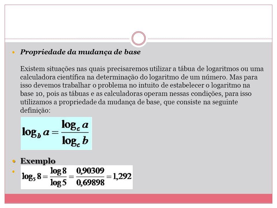 Propriedade da mudança de base Existem situações nas quais precisaremos utilizar a tábua de logaritmos ou uma calculadora científica na determinação do logaritmo de um número. Mas para isso devemos trabalhar o problema no intuito de estabelecer o logaritmo na base 10, pois as tábuas e as calculadoras operam nessas condições, para isso utilizamos a propriedade da mudança de base, que consiste na seguinte definição: