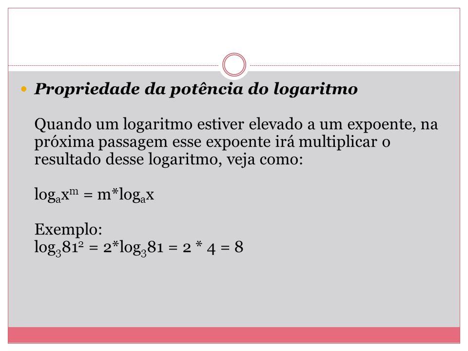 Propriedade da potência do logaritmo Quando um logaritmo estiver elevado a um expoente, na próxima passagem esse expoente irá multiplicar o resultado desse logaritmo, veja como: logaxm = m*logax Exemplo: log3812 = 2*log381 = 2 * 4 = 8