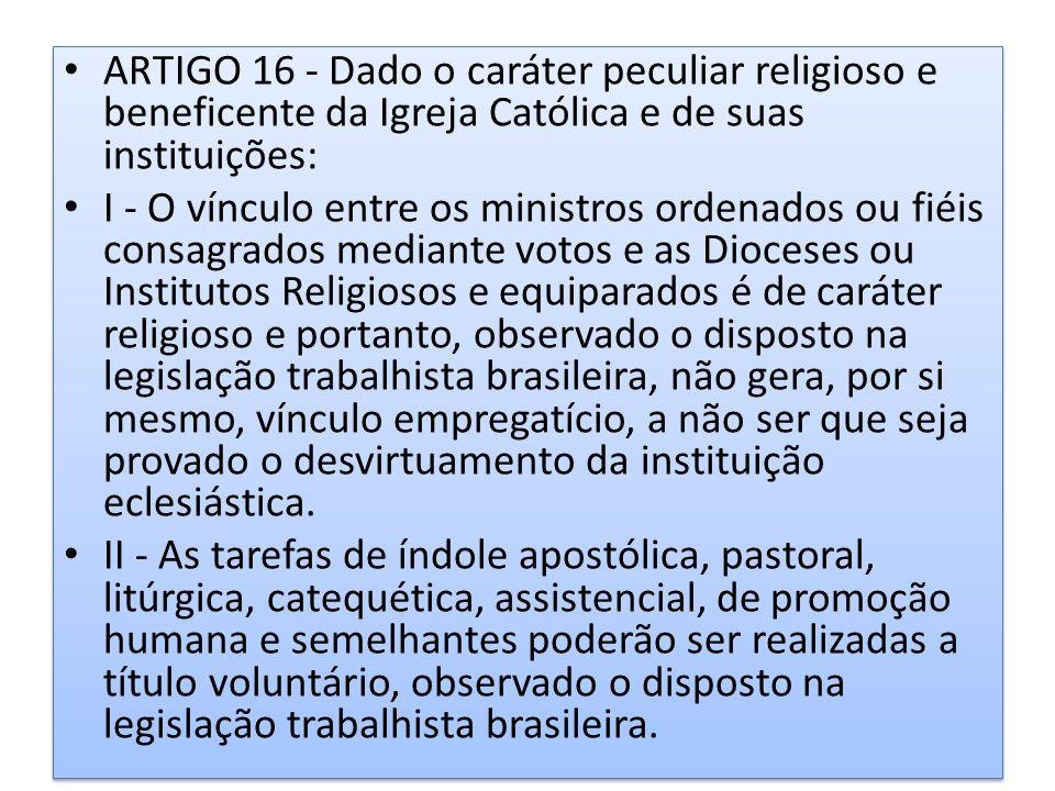 ARTIGO 16 - Dado o caráter peculiar religioso e beneficente da Igreja Católica e de suas instituições: