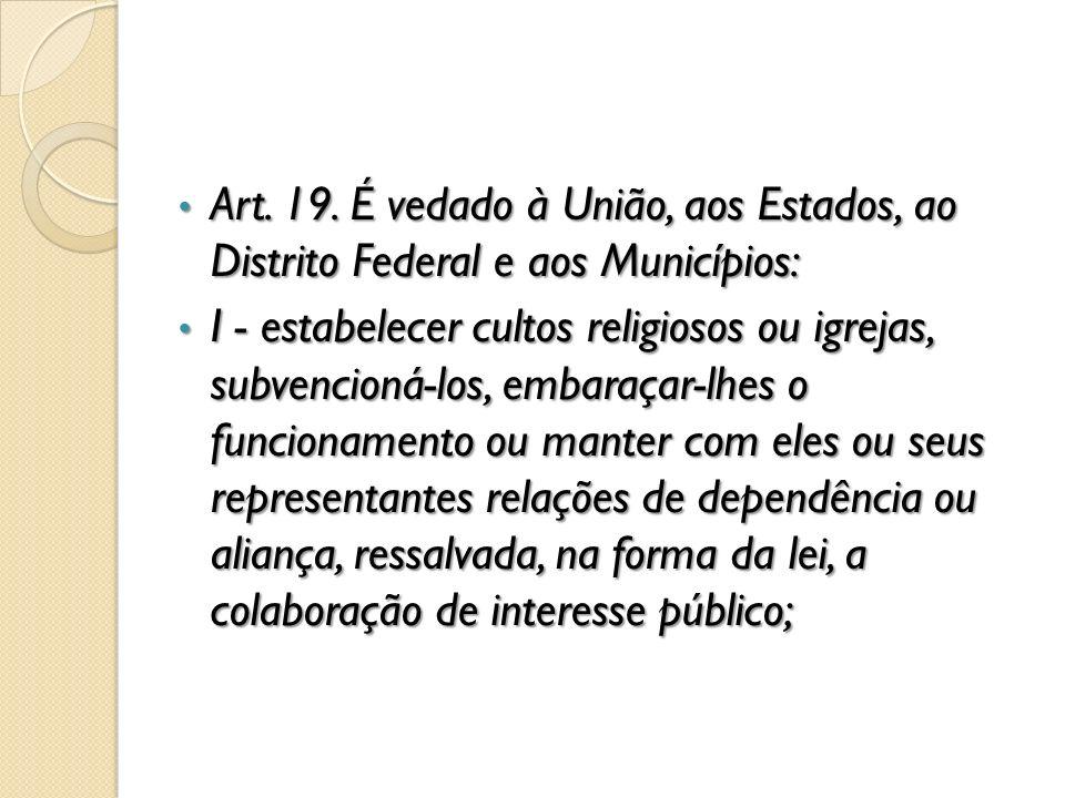 Art. 19. É vedado à União, aos Estados, ao Distrito Federal e aos Municípios: