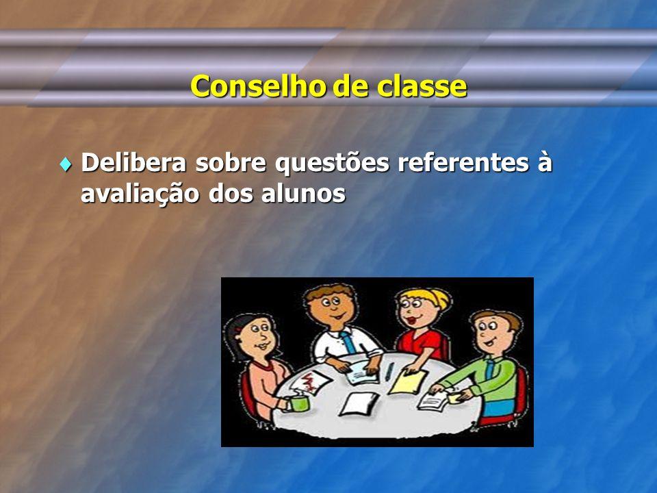 Conselho de classe Delibera sobre questões referentes à avaliação dos alunos