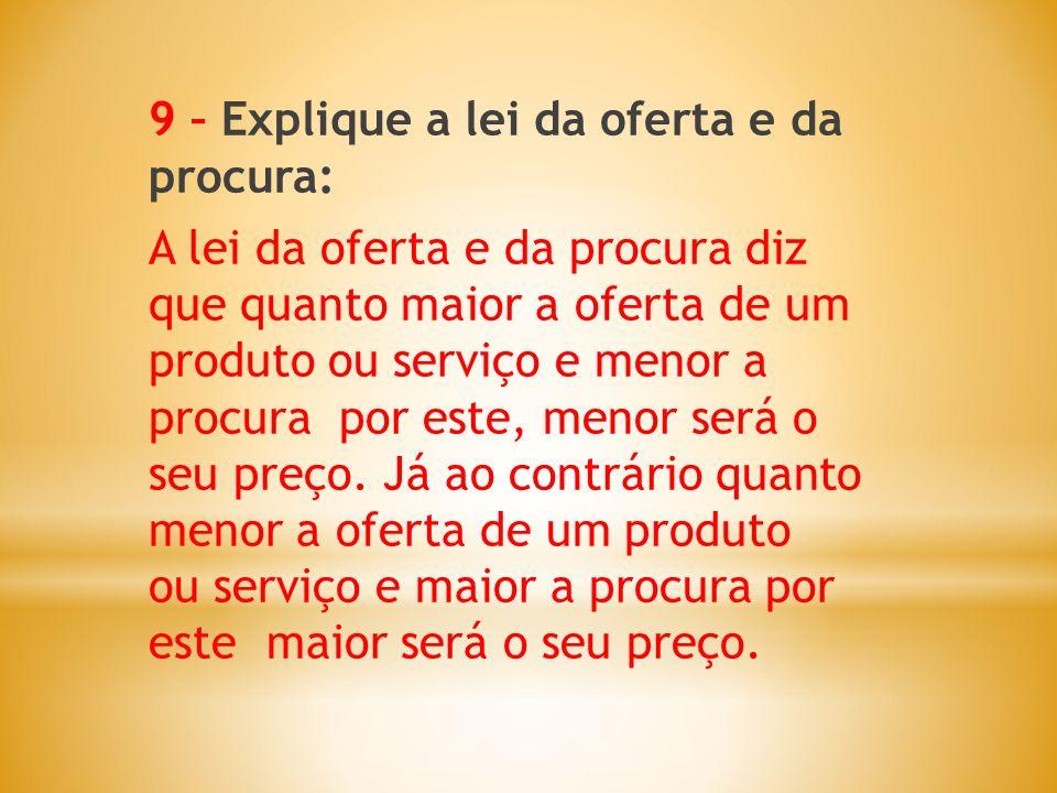 9 – Explique a lei da oferta e da procura: A lei da oferta e da procura diz que quanto maior a oferta de um produto ou serviço e menor a procura por este, menor será o seu preço.