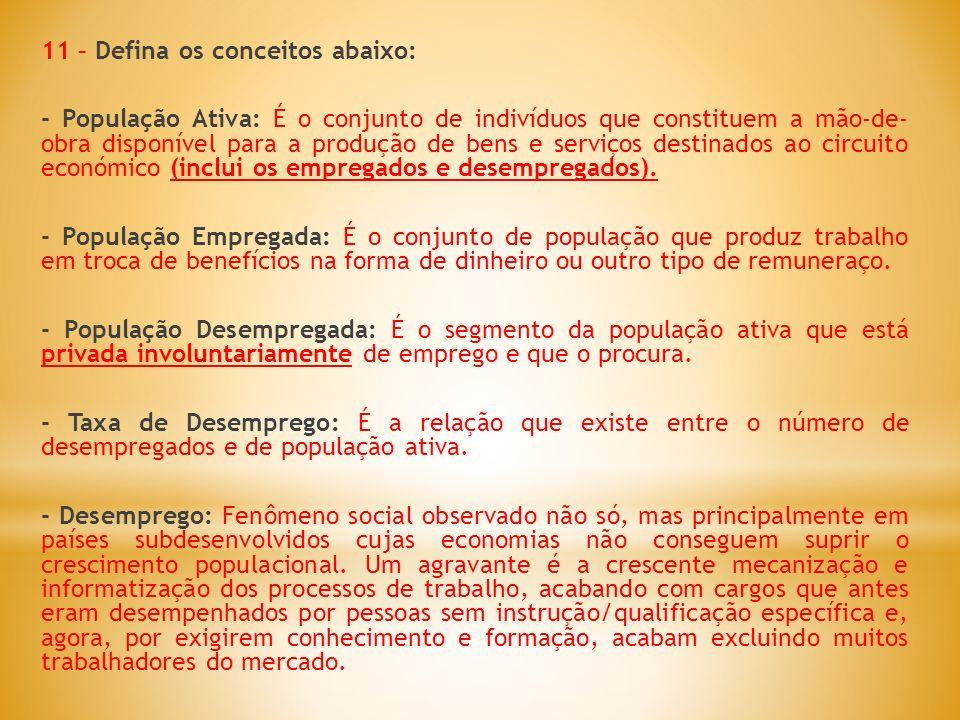 11 – Defina os conceitos abaixo: - População Ativa: É o conjunto de indivíduos que constituem a mão-de- obra disponível para a produção de bens e serviços destinados ao circuito económico (inclui os empregados e desempregados).