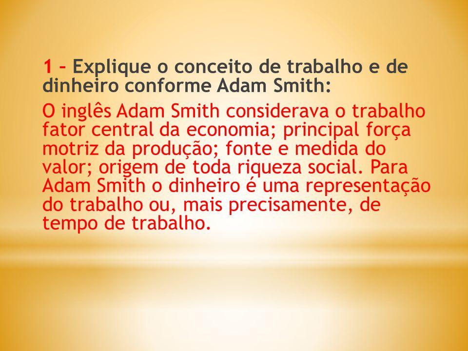 1 – Explique o conceito de trabalho e de dinheiro conforme Adam Smith: O inglês Adam Smith considerava o trabalho fator central da economia; principal força motriz da produção; fonte e medida do valor; origem de toda riqueza social.