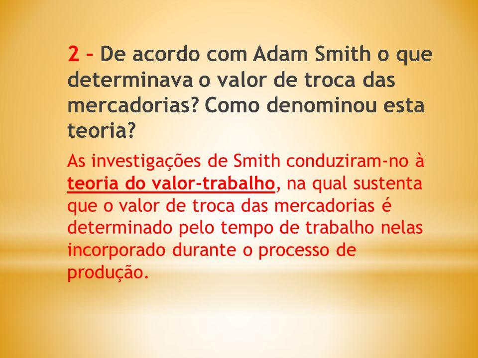 2 – De acordo com Adam Smith o que determinava o valor de troca das mercadorias Como denominou esta teoria