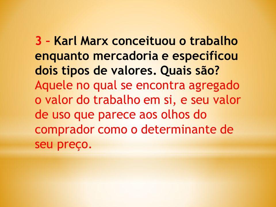 3 – Karl Marx conceituou o trabalho enquanto mercadoria e especificou dois tipos de valores. Quais são