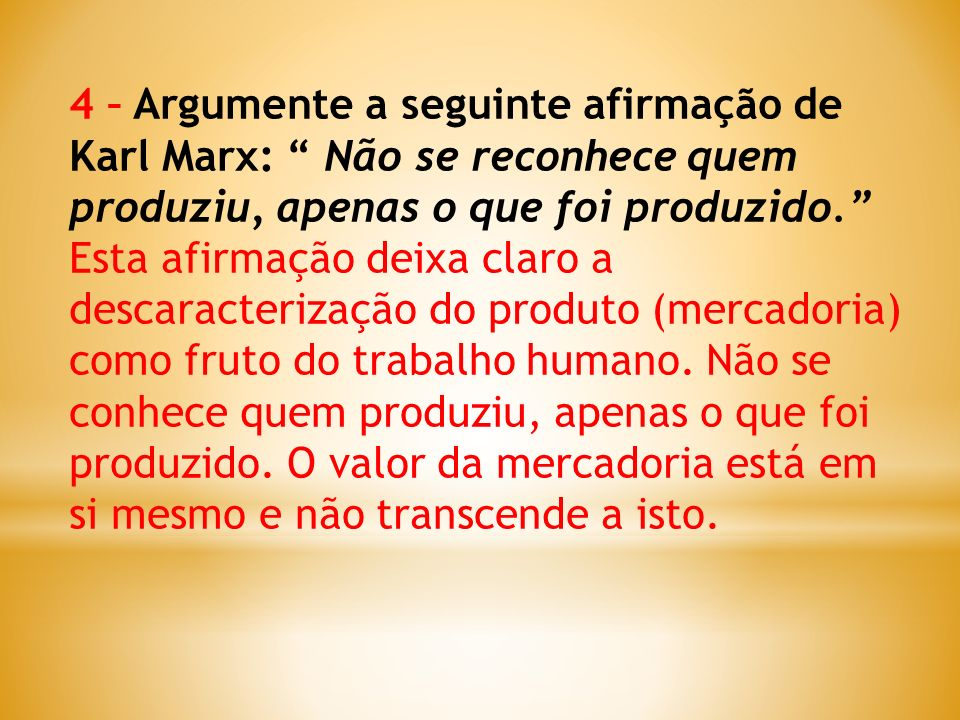 4 – Argumente a seguinte afirmação de Karl Marx: Não se reconhece quem produziu, apenas o que foi produzido.