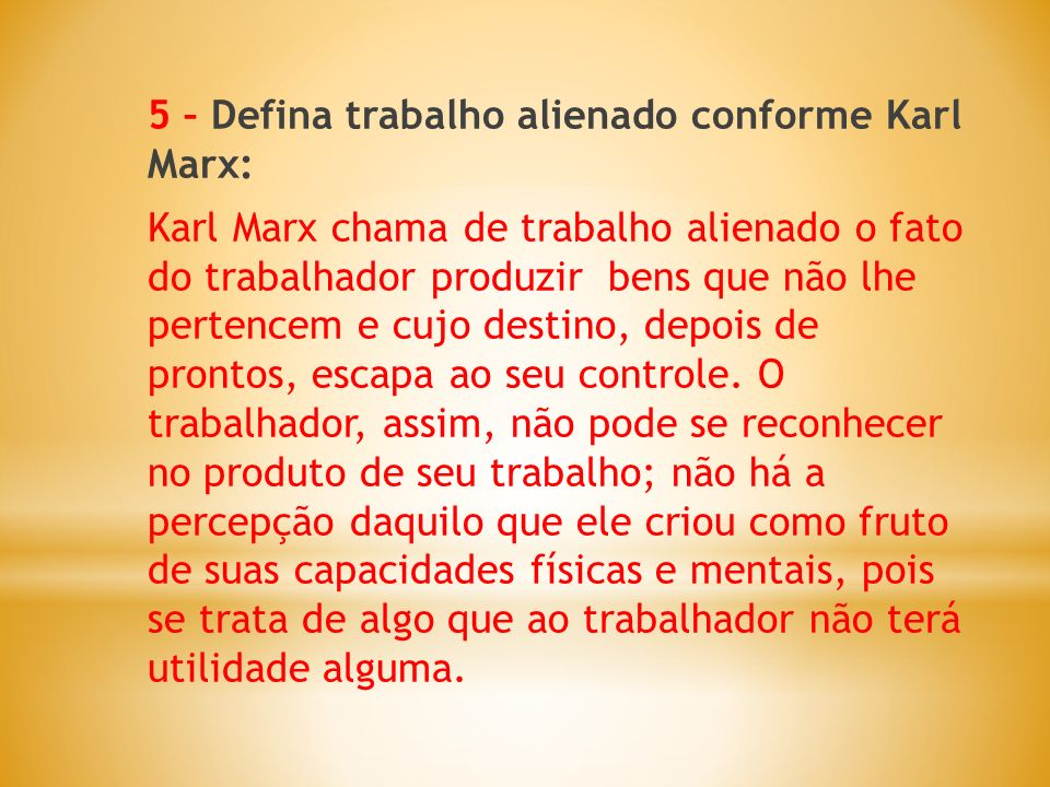 5 – Defina trabalho alienado conforme Karl Marx: Karl Marx chama de trabalho alienado o fato do trabalhador produzir bens que não lhe pertencem e cujo destino, depois de prontos, escapa ao seu controle.