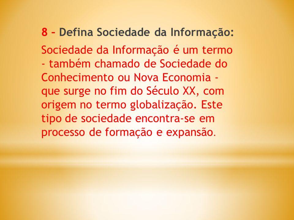 8 – Defina Sociedade da Informação: Sociedade da Informação é um termo - também chamado de Sociedade do Conhecimento ou Nova Economia - que surge no fim do Século XX, com origem no termo globalização.