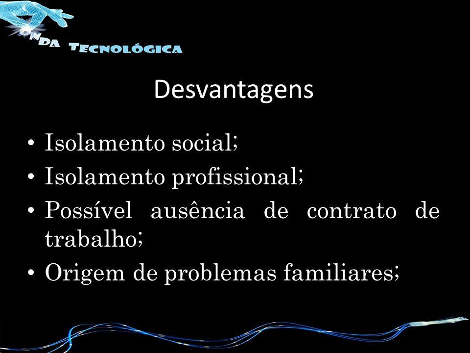 Desvantagens Isolamento social; Isolamento profissional;