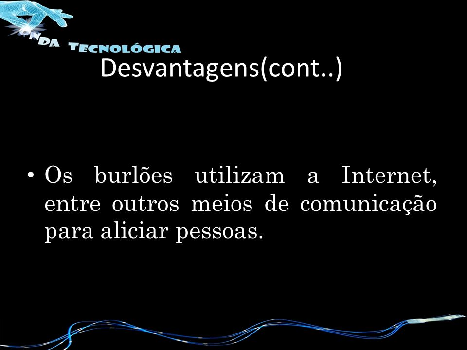 Desvantagens(cont..) Os burlões utilizam a Internet, entre outros meios de comunicação para aliciar pessoas.