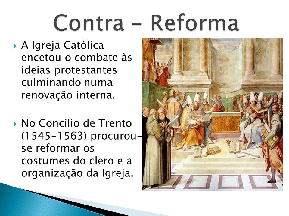 Contra - Reforma A Igreja Católica encetou o combate às ideias protestantes culminando numa renovação interna.