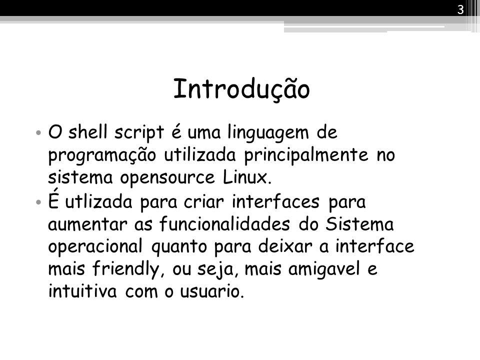 Introdução O shell script é uma linguagem de programação utilizada principalmente no sistema opensource Linux.