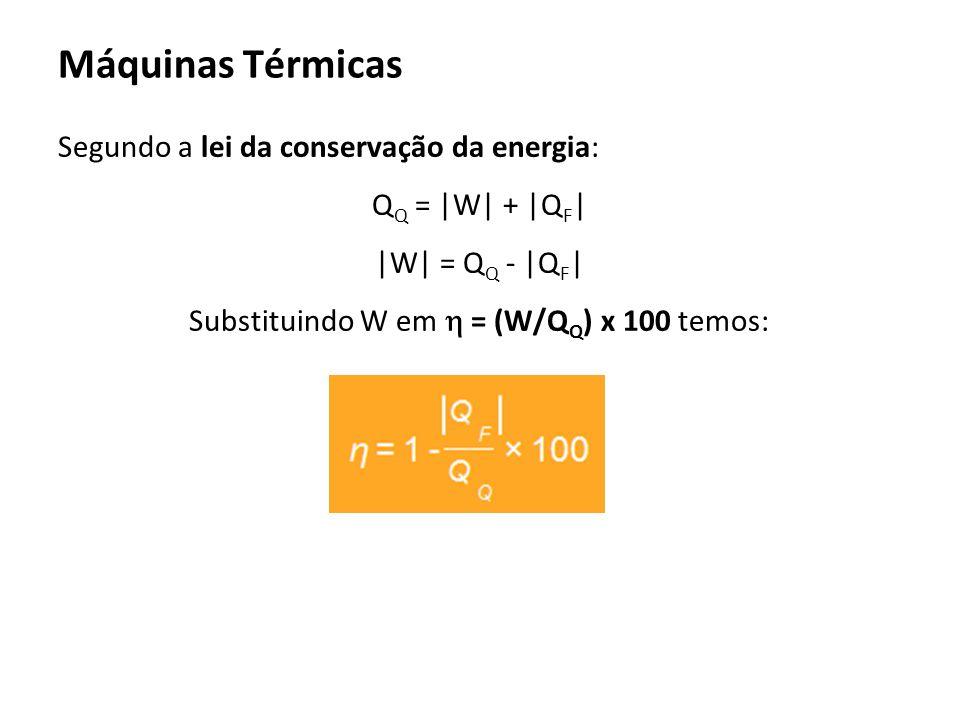 Máquinas Térmicas Segundo a lei da conservação da energia: QQ = |W| + |QF| |W| = QQ - |QF| Substituindo W em  = (W/QQ) x 100 temos: