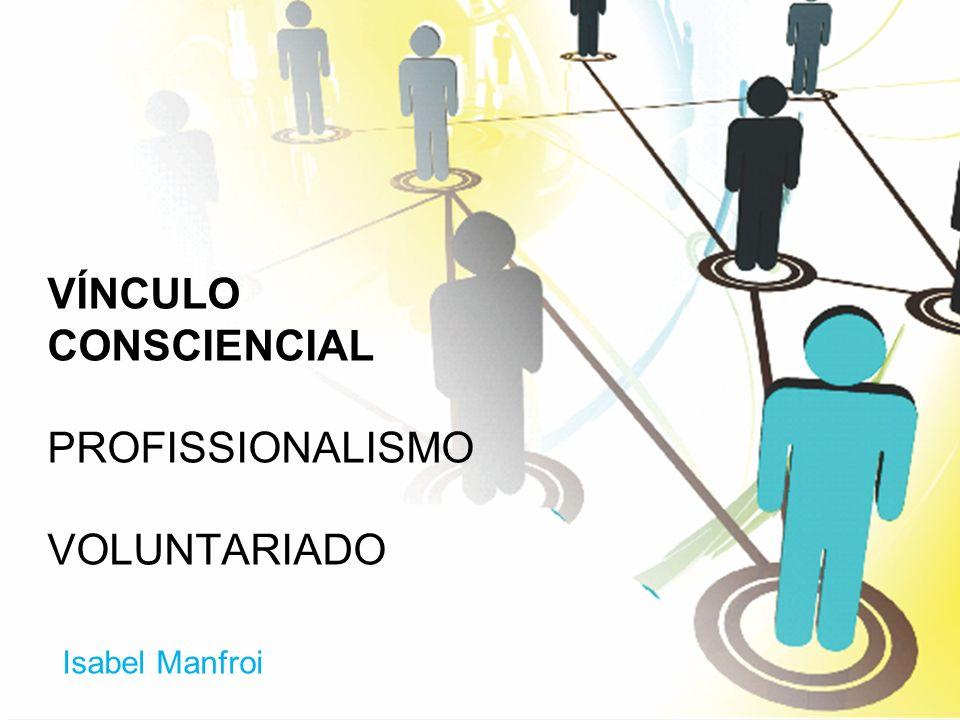 VÍNCULO CONSCIENCIAL PROFISSIONALISMO VOLUNTARIADO Isabel Manfroi