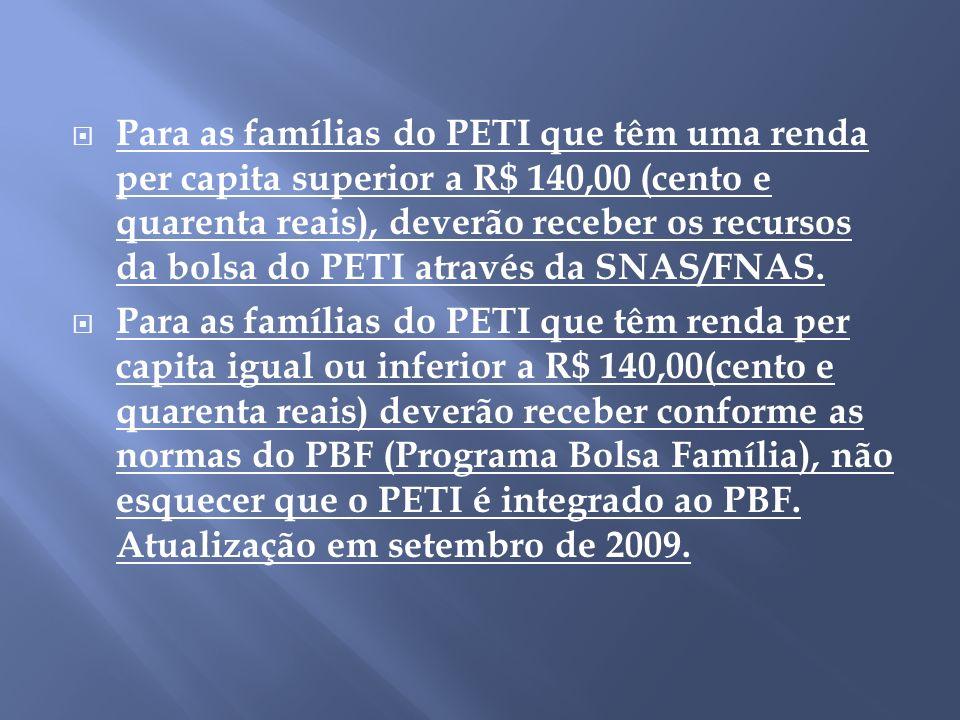 Para as famílias do PETI que têm uma renda per capita superior a R$ 140,00 (cento e quarenta reais), deverão receber os recursos da bolsa do PETI através da SNAS/FNAS.