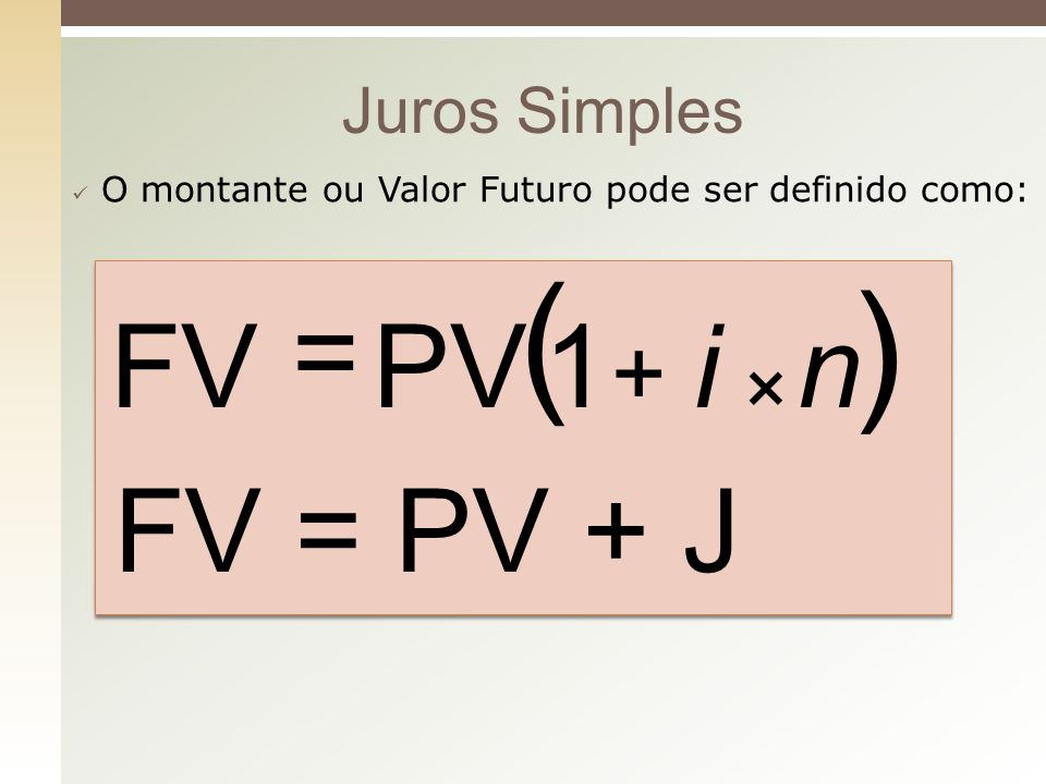 ( ) = FV PV 1 i n FV = PV + J + × Juros Simples