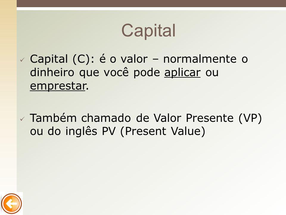 Capital Capital (C): é o valor – normalmente o dinheiro que você pode aplicar ou emprestar.