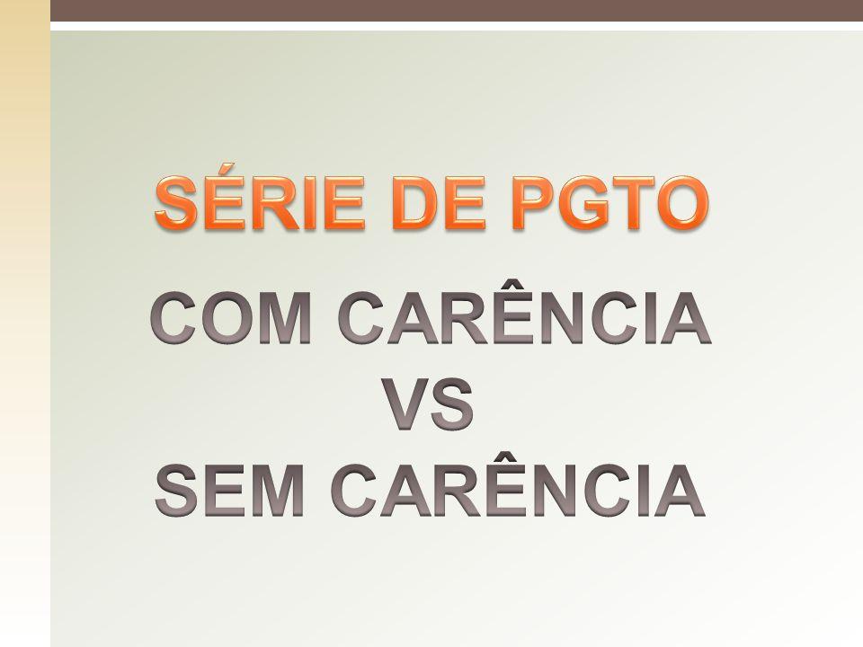 SÉRIE DE PGTO COM CARÊNCIA VS SEM CARÊNCIA