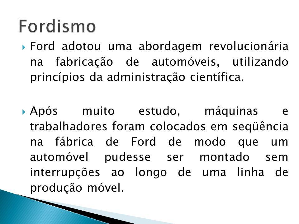 Fordismo Ford adotou uma abordagem revolucionária na fabricação de automóveis, utilizando princípios da administração científica.